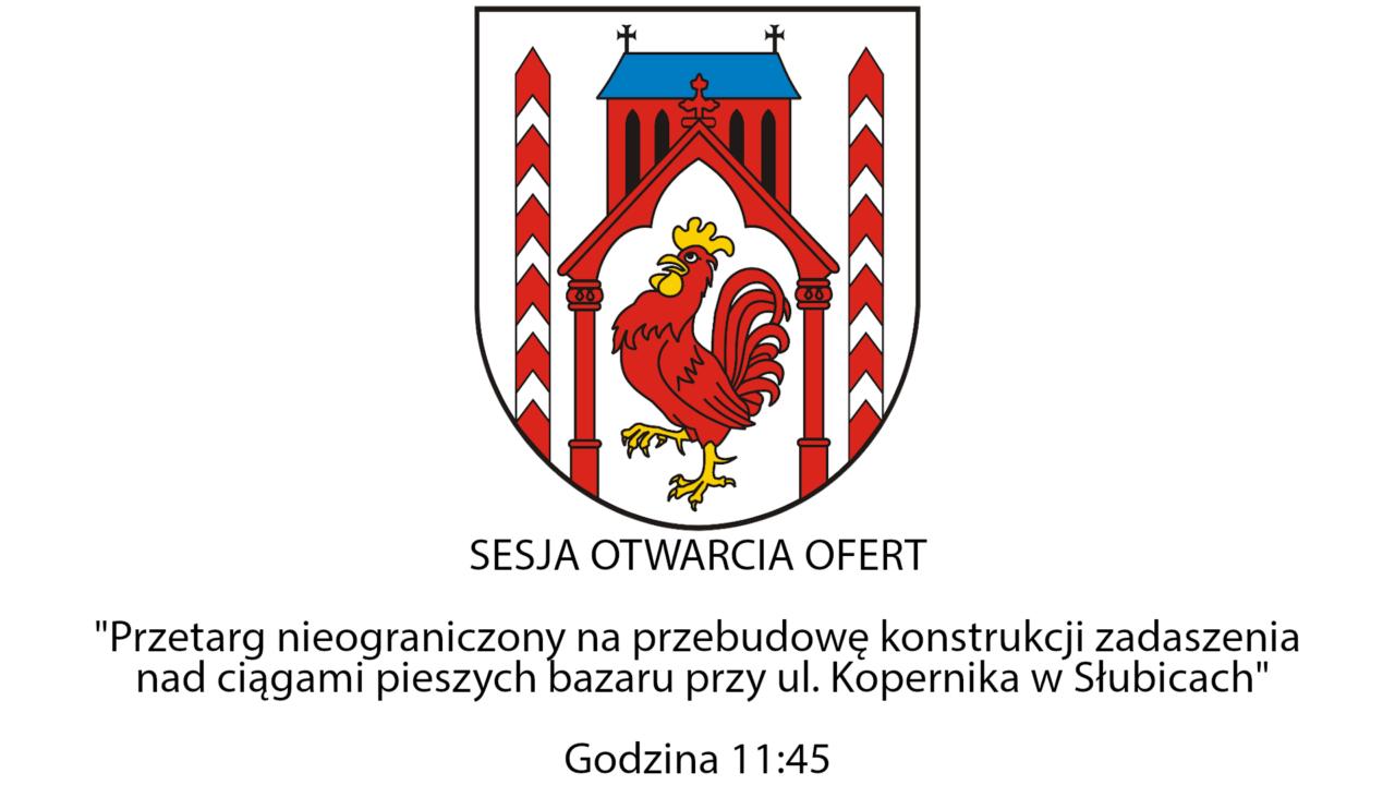 Sesja otwarcia ofert – Przetarg nieograniczony na przebudowę konstrukcji zadaszenia nad ciągami pieszych bazaru przy ul. Kopernika w Słubicach